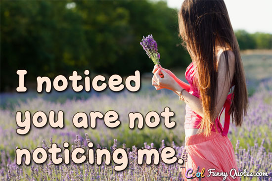 I noticed you are not noticing me. - Anonymous