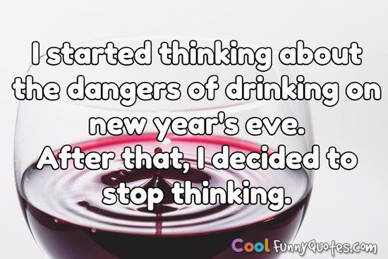 I started thinking about the dangers of drinking on new year's eve.  After that, I decided to stop thinking. - Anonymous