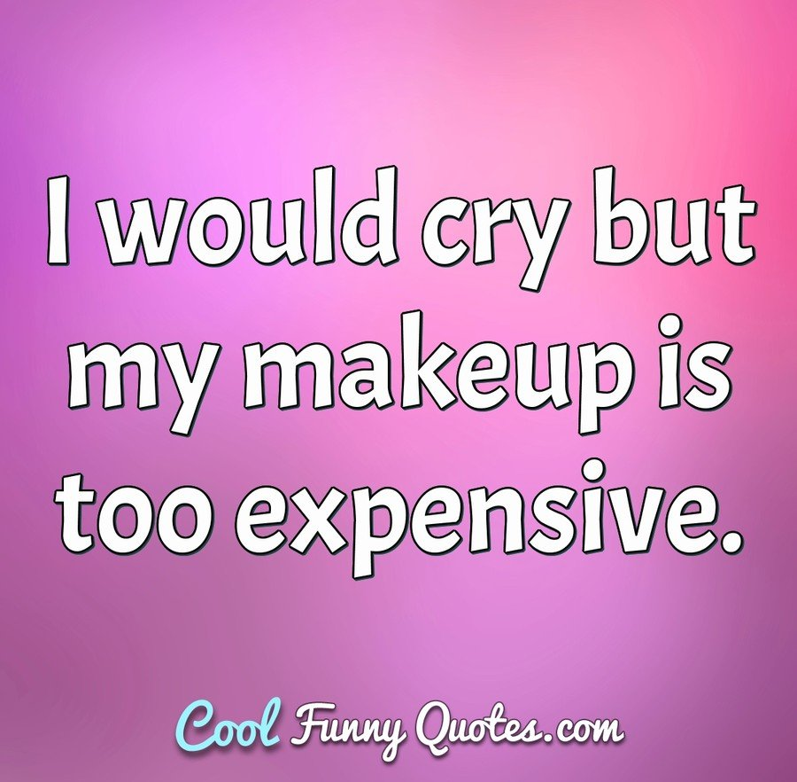 I would cry but my makeup is too expensive. - Anonymous