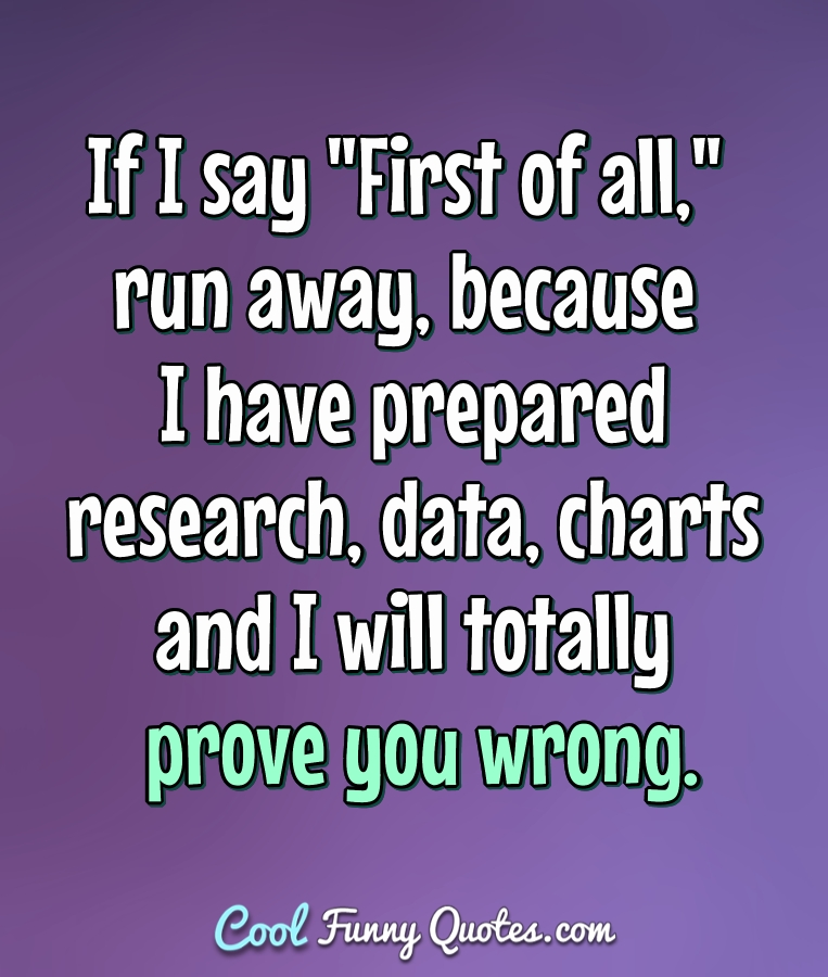 "If I say ""First of all,"" run away, because I have prepared research, data, charts and I will totally prove you wrong. - Anonymous"