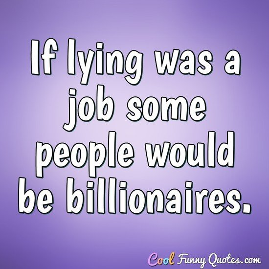 If lying was a job some people would be billionaires. - Anonymous