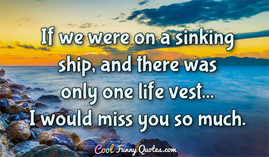 If we were on a sinking ship, and there was only one life vest... I would miss you so much.