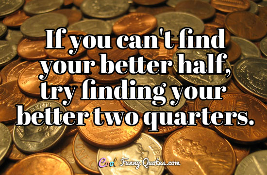If you can't find your better half, try finding your better two quarters. - Anonymous