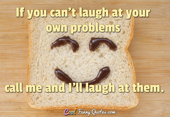 If You Cant Laugh At Your Own Problems Call Me And Ill Laugh At Them