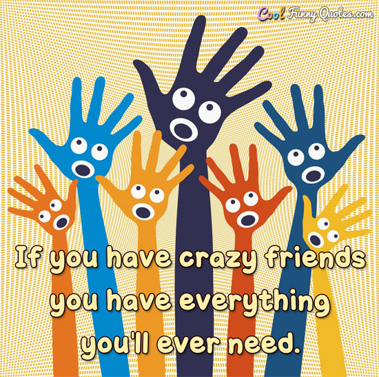 If you have crazy friends you have everything you'll ever need. - Anonymous