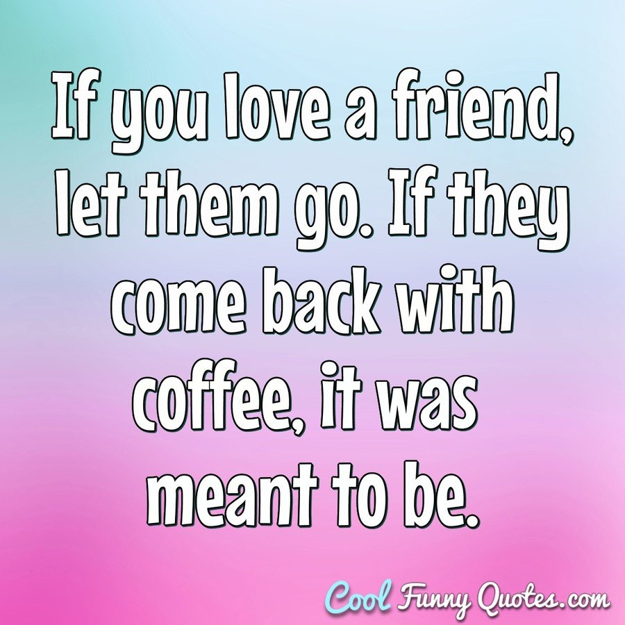 If you love a friend, let them go. If they come back with coffee, it was meant to be. - Anonymous