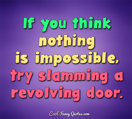 If you think nothing is impossible, try slamming a revolving door. - Anonymous
