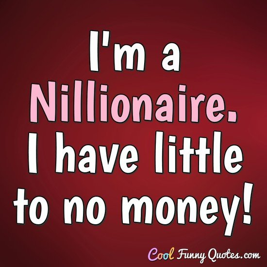 I'm a Nillionaire. I have little to no money! - Anonymous