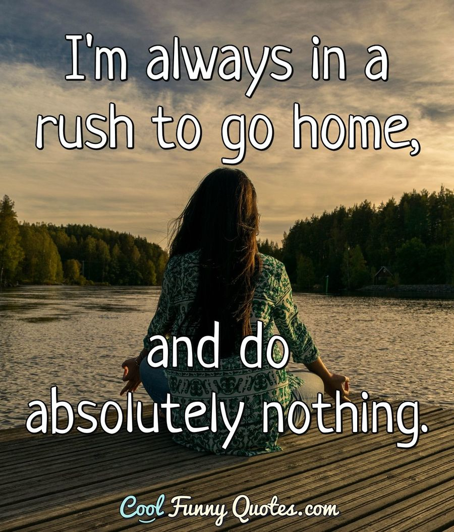 i m always in a rush to go home and do absolutely nothing