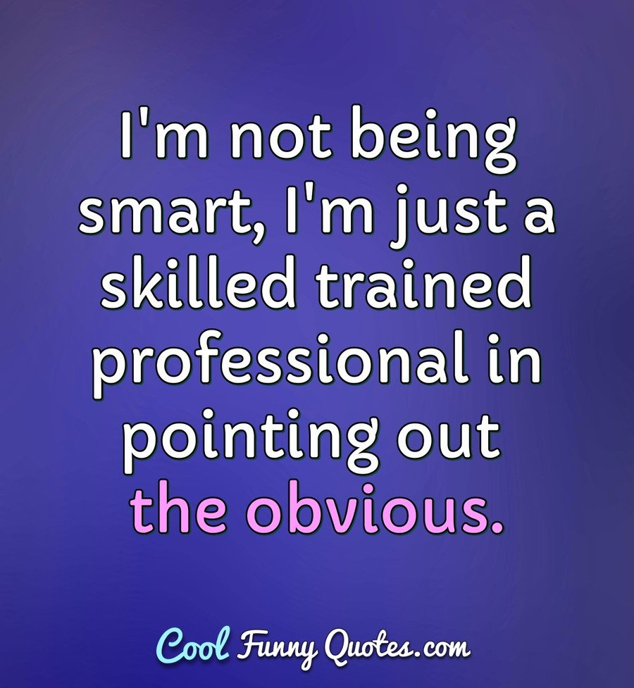 I'm not being smart, I'm just a skilled trained professional in pointing out the obvious. - Anonymous