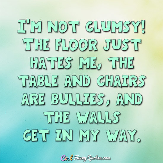 I'm not clumsy! The floor just hates me...