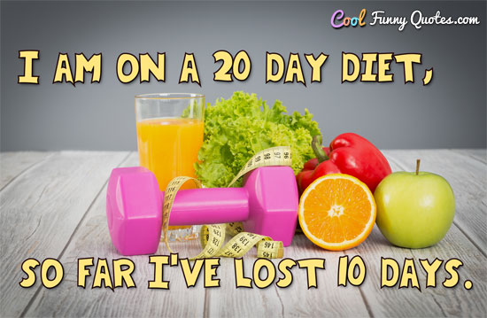 I am on a 20 day diet, so far I've lost 10 days.