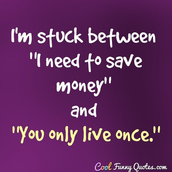 "I'm stuck between ""I need to save money"" and ""You only live once."" - Anonymous"