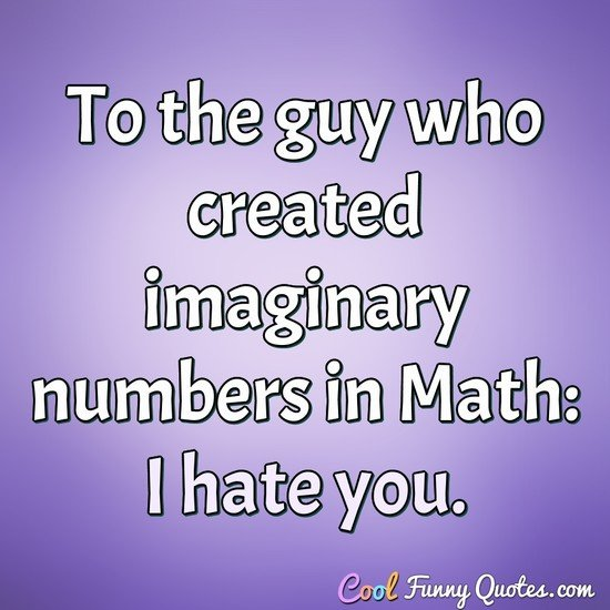 To the guy who created imaginary numbers in Math: I hate you.