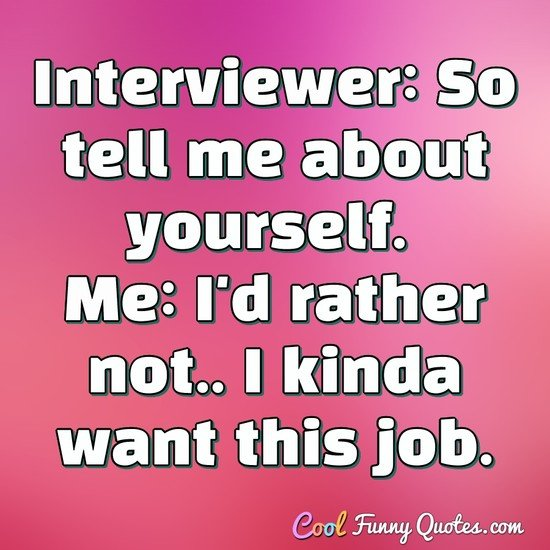 Interviewer: So tell me about yourself. Me: I'd rather not.. I kinda want this job. - Anonymous