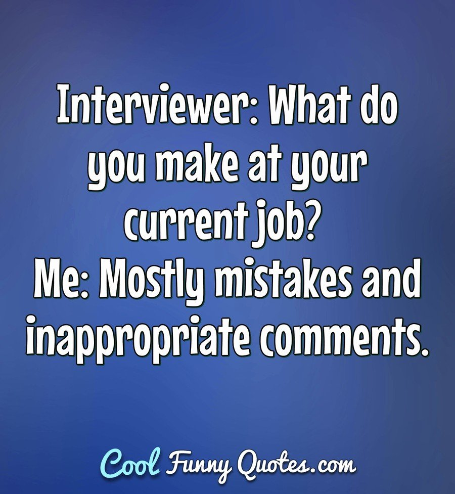 Interviewer: What do you make at your current job? Me: Mostly mistakes and inappropriate comments. - Anonymous