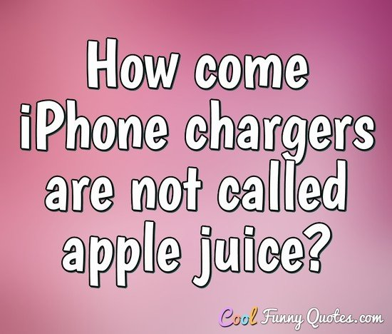 How come iPhone chargers are not called apple juice? - Anonymous