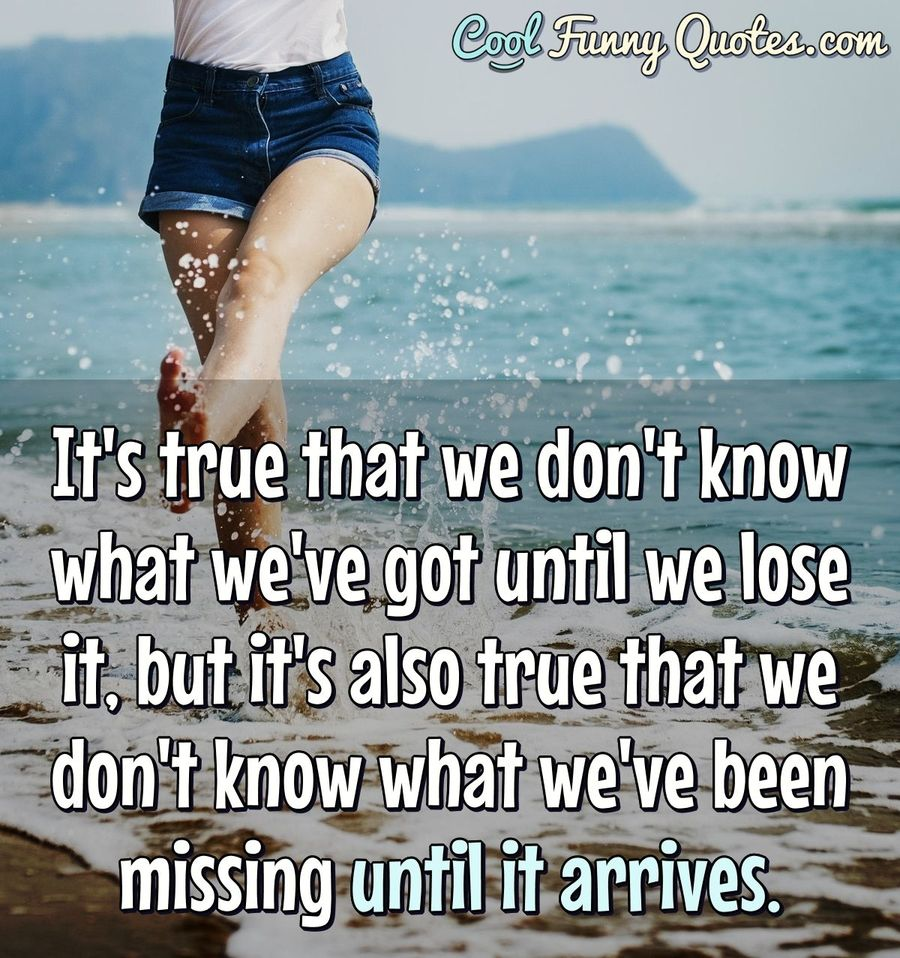 It S True That We Don T Know What We Ve Got Until We Lose It But It S Also You don't know what it's like. it s true that we don t know what we ve