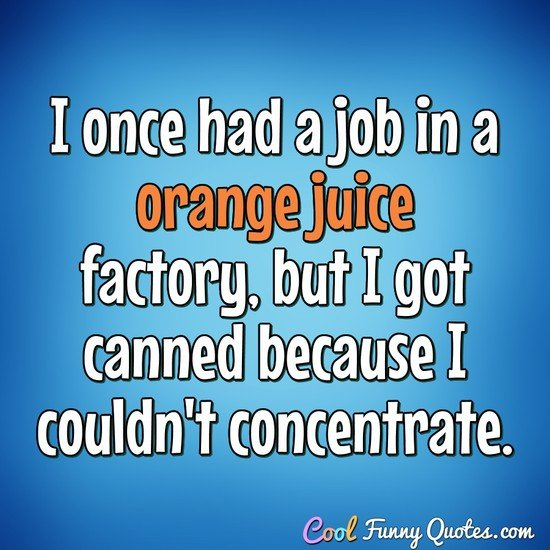 I once had a job in a orange juice factory, but I got canned because I couldn't concentrate. - Anonymous