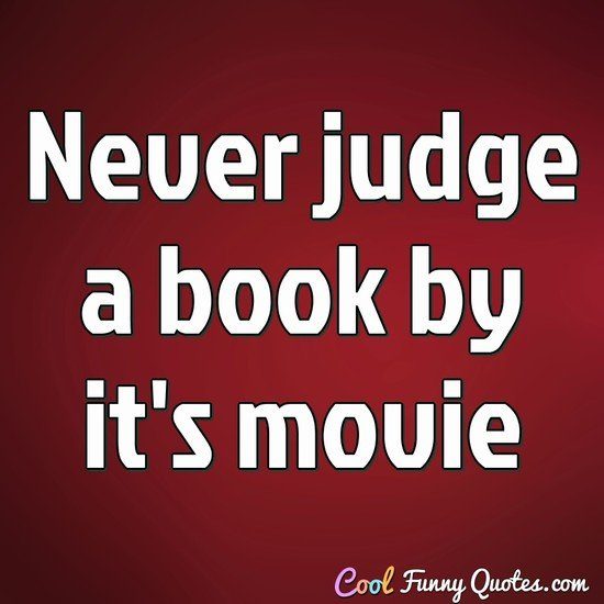 Never judge a book by it's movie - Anonymous