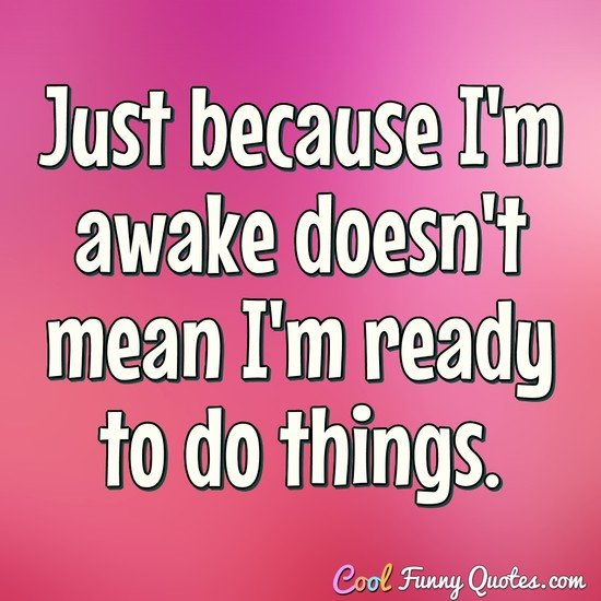 Just because I'm awake doesn't mean I'm ready to do things. - Anonymous