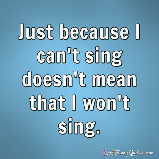 Just because I can't sing doesn't mean that I won't sing. - Anonymous