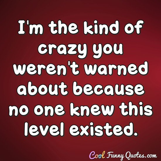 I'm the kind of crazy you weren't warned about because no one knew this level existed. - Anonymous