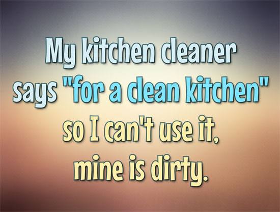 "My kitchen cleaner says ""for a clean kitchen"" so I can't use it, mine is dirty. - Anonymous"