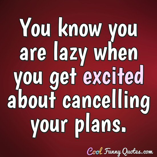 You know you are lazy when you get excited about cancelling your plans. - Anonymous