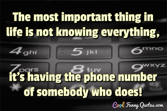 The most important thing in life is not knowing everything, it's having the phone number of somebody who does!