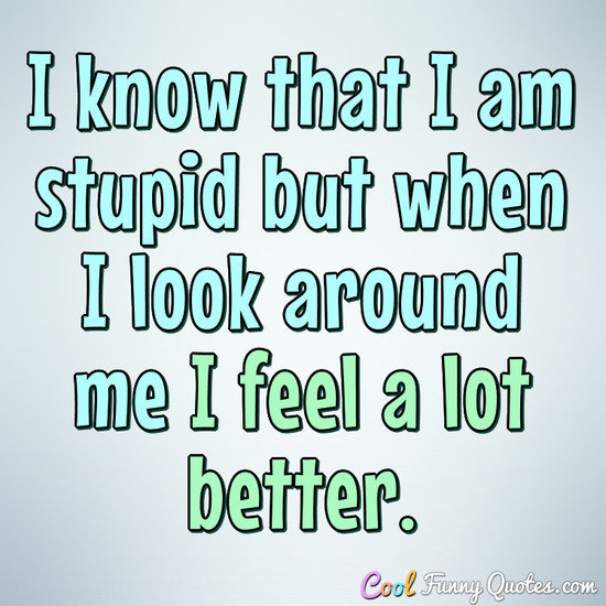 I know that I am stupid but when I look around me I feel a lot better. - Anonymous