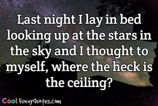 Last night I lay in bed looking up at the stars in the sky and I thought to myself, where the heck is the ceiling? - Anonymous