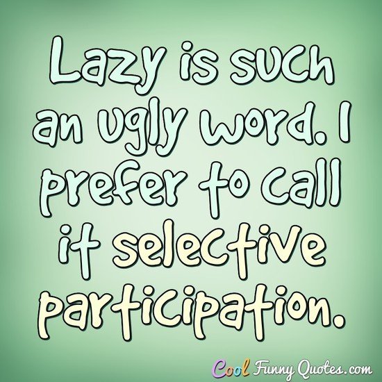 Lazy is such an ugly word. I prefer to call it selective participation. - Anonymous