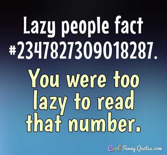 Lazy people fact #2347827309018287. You were too lazy to read that number. - Anonymous