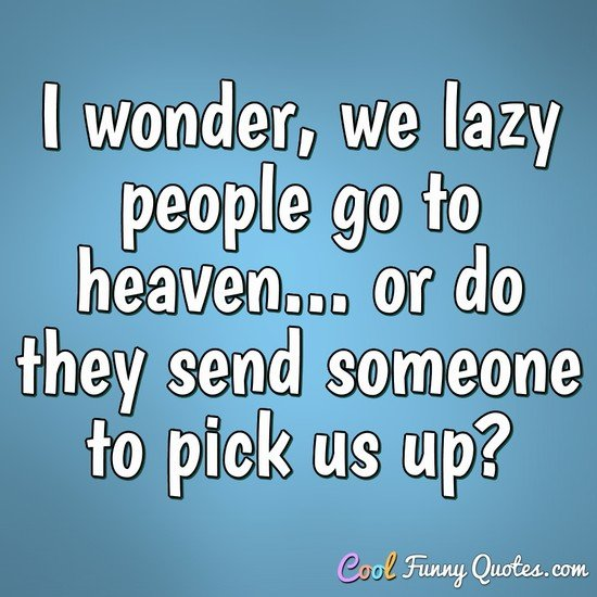 I wonder, we lazy people go to heaven... or do they send someone to pick us up? - Anonymous