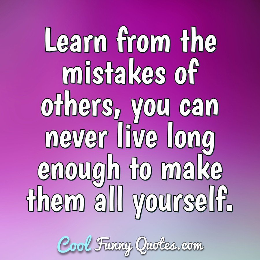 Learn From The Mistakes Of Others You Can Never Live Long Enough To