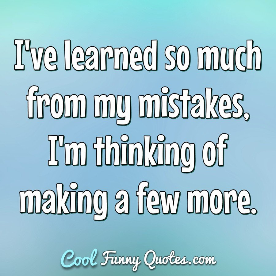 I've learned so much from my mistakes, I'm thinking of making a few more. - Anonymous