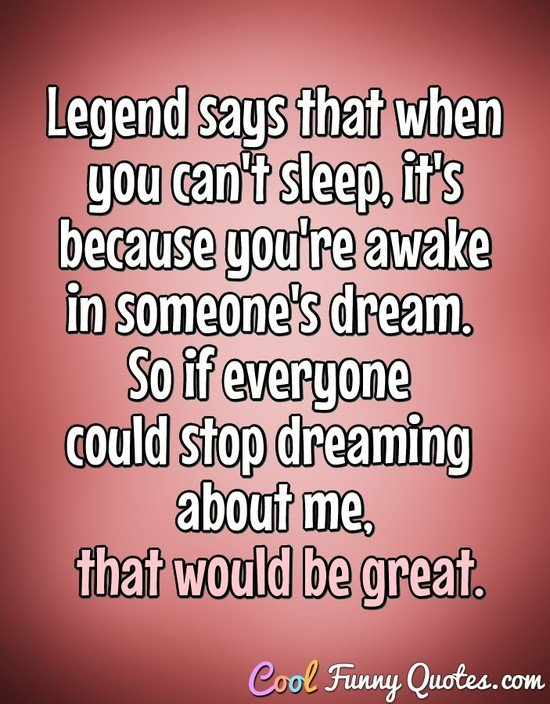 Legend says that when you can't sleep, it's because you're awake in someone's dream. So if everyone could stop dreaming about me, that would be great. - Anonymous