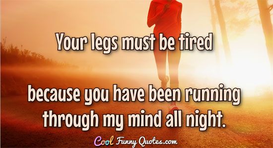 Your legs must be tired because you have been running through my mind all night.