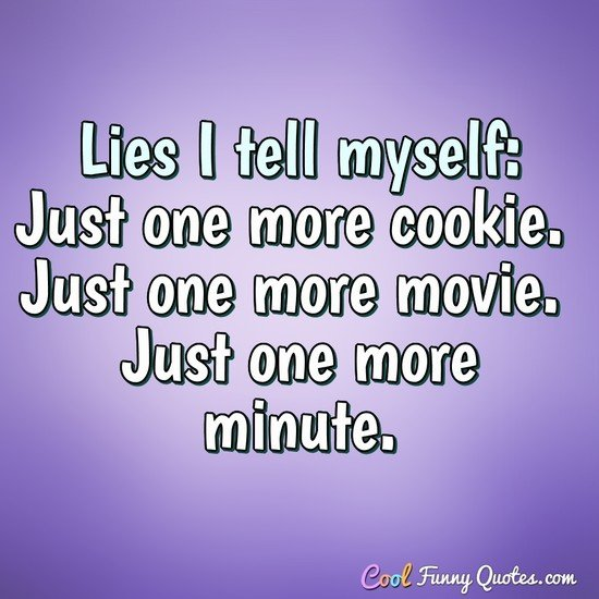 Lies I tell myself: Just one more cookie. Just one more movie. Just one more minute. - Anonymous