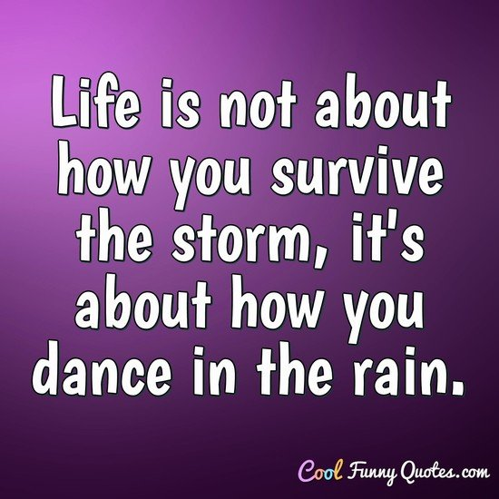 Life is not about how you survive the storm, it's about how you dance in the rain. - Anonymous
