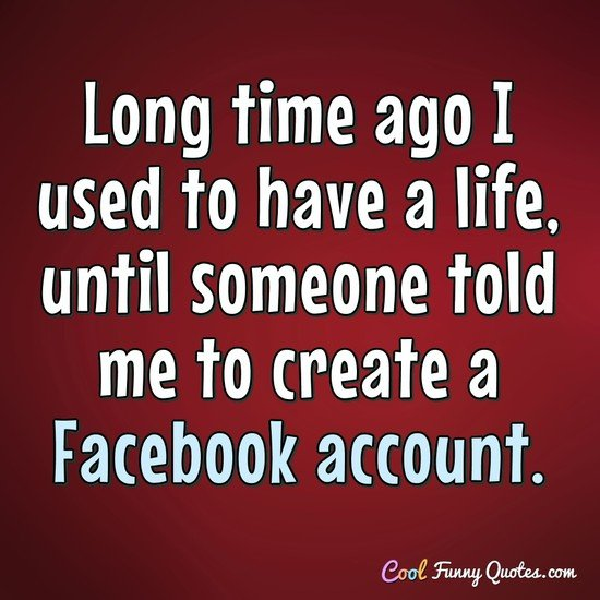 Long time ago I used to have a life, until someone told me to create a Facebook account.