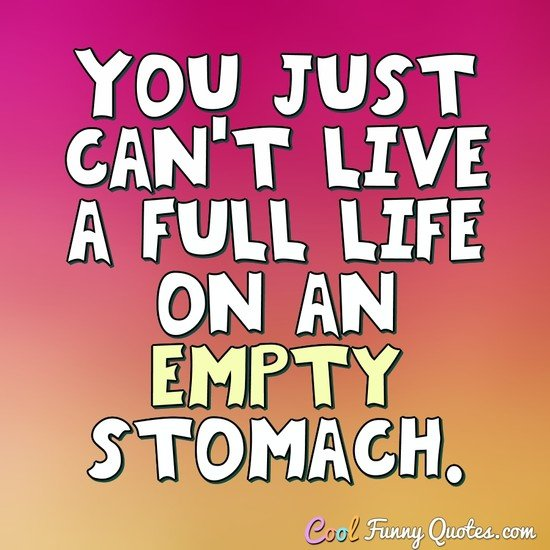 You just can't live a full life on an empty stomach. - Anonymous