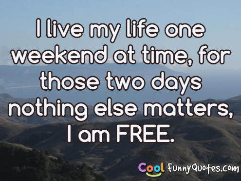 I live my life one weekend at time, for those two days nothing else matters, I am FREE.
