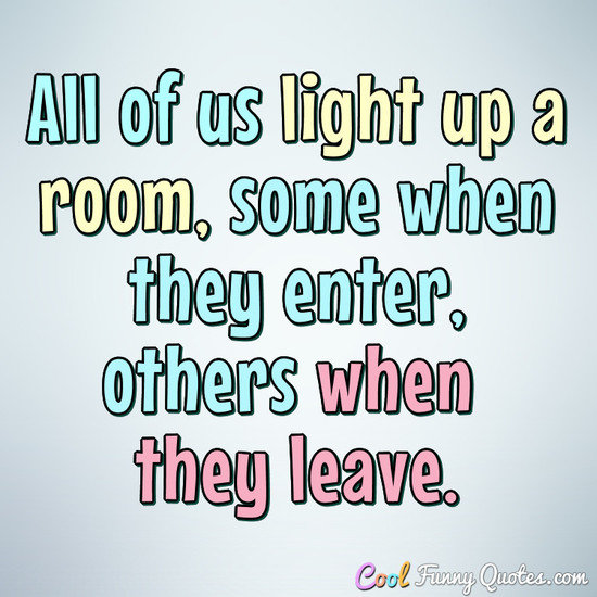All of us light up a room, some when they enter, others when they leave.
