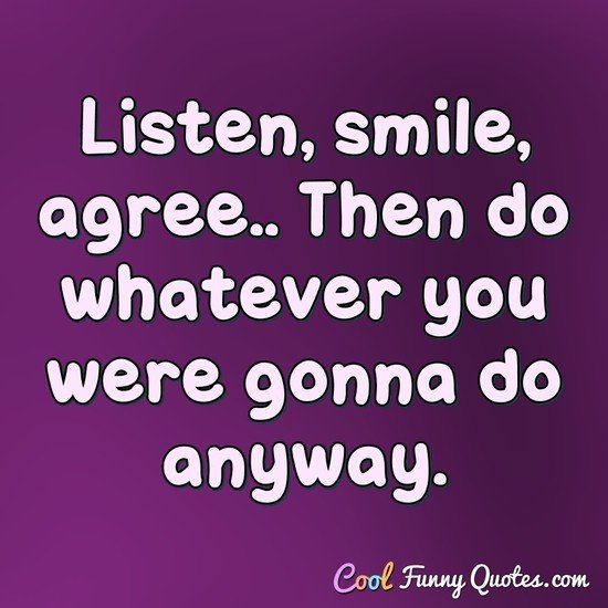 Listen, smile, agree.. Then do whatever you were gonna do anyway. - Anonymous
