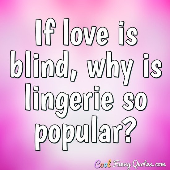 If love is blind, why is lingerie so popular? - Anonymous