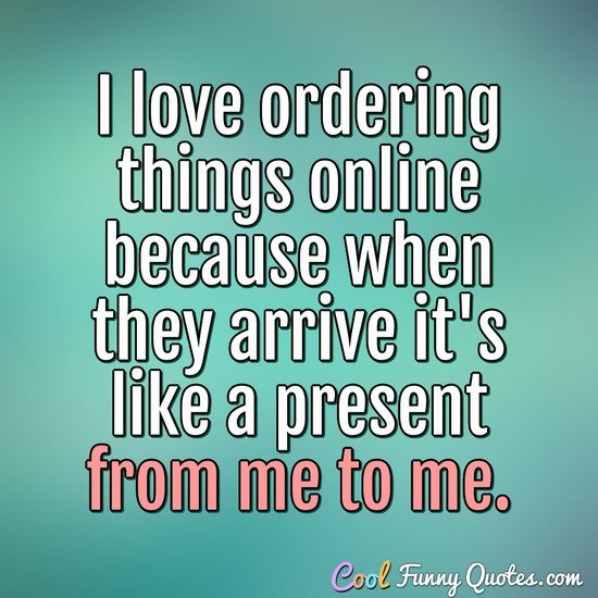 I love ordering things online because when they arrive it's like a present from me to me. - Anonymous