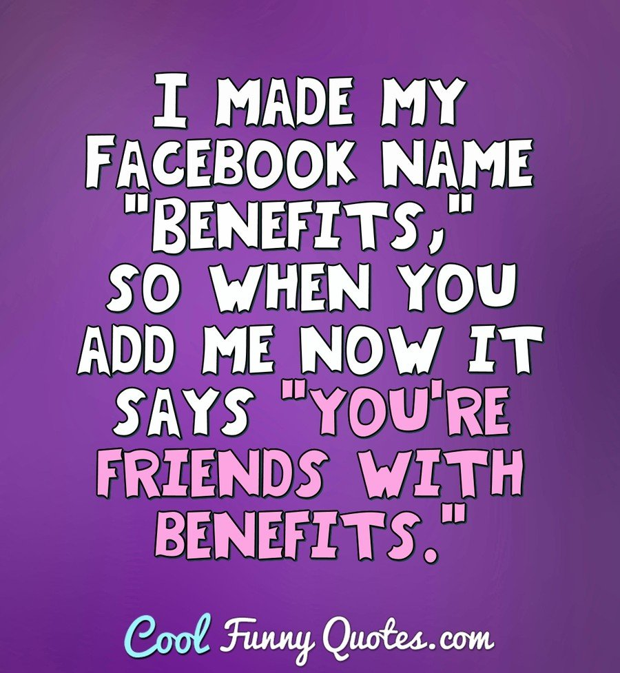 "I made my Facebook name ""Benefits,"" so when you add me now it says ""you're friends with benefits."" - Anonymous"