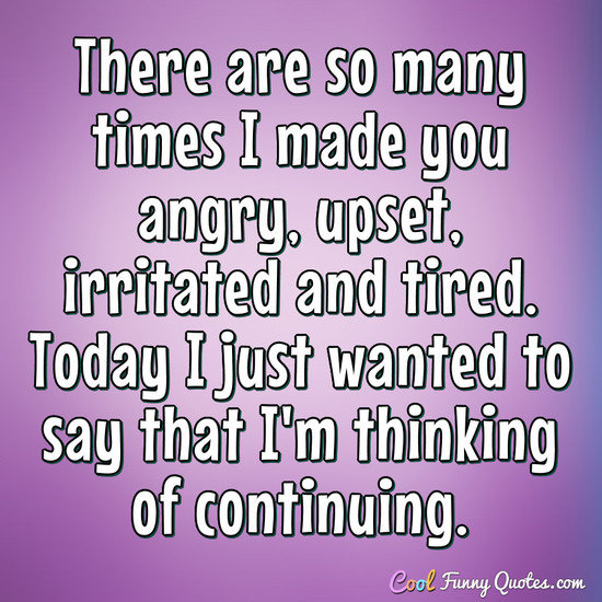 There are so many times I made you angry, upset, irritated and tired. Today I just wanted to say that I'm thinking of continuing. - Anonymous